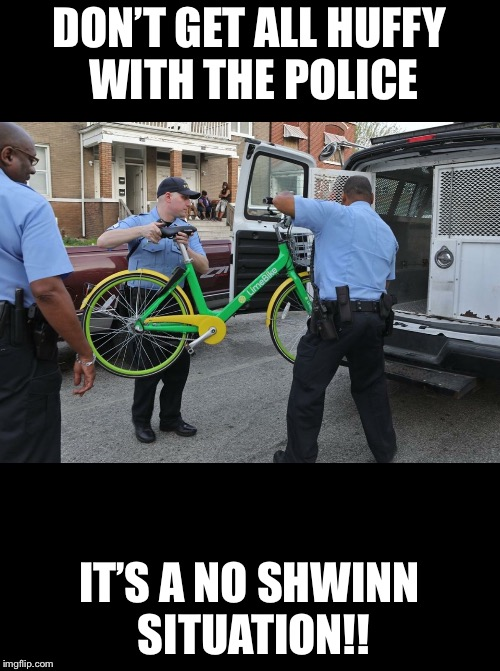 DON'T GET ALL HUFFY WITH THE POLICE IT'S A NO SHWINN SITUATION!! | image tagged in police,bike,arrested | made w/ Imgflip meme maker