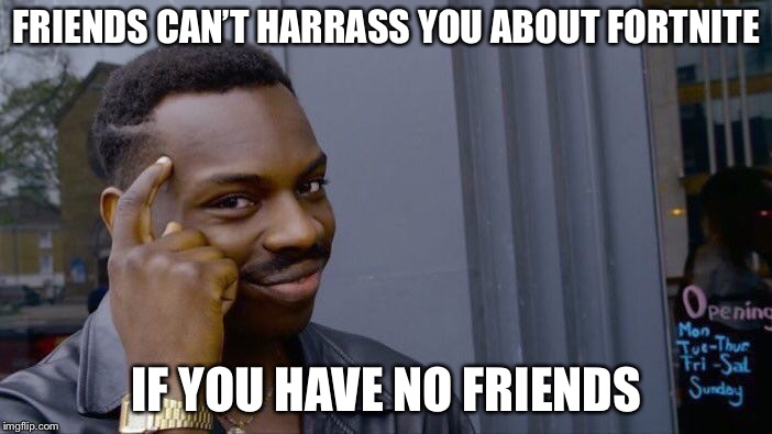 Roll Safe Think About It Meme | FRIENDS CAN'T HARRASS YOU ABOUT FORTNITE IF YOU HAVE NO FRIENDS | image tagged in memes,roll safe think about it | made w/ Imgflip meme maker