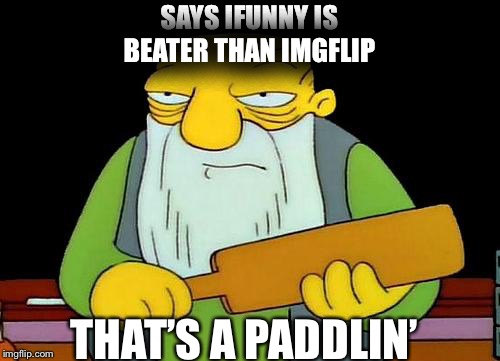 That's a paddlin' Meme | SAYS IFUNNY IS BEATER THAN IMGFLIP THAT'S A PADDLIN' | image tagged in memes,that's a paddlin' | made w/ Imgflip meme maker