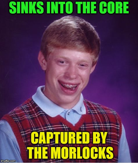 Bad Luck Brian Meme | SINKS INTO THE CORE CAPTURED BY THE MORLOCKS | image tagged in memes,bad luck brian | made w/ Imgflip meme maker