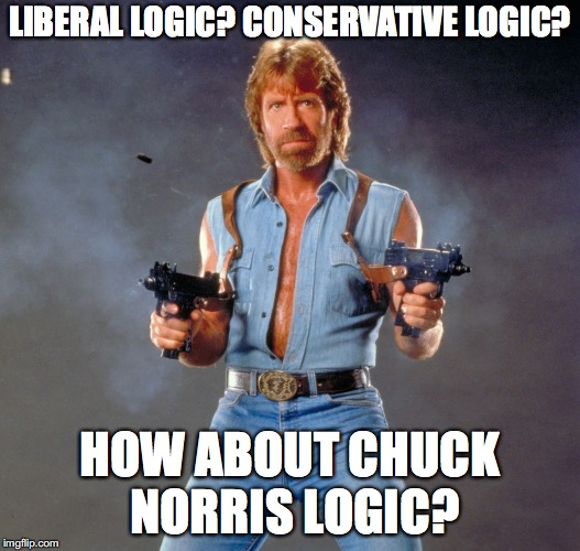 Chuck Norris Guns Liberals and Conservatives with logic! | LIBERAL LOGIC? CONSERVATIVE LOGIC? HOW ABOUT CHUCK NORRIS LOGIC? | image tagged in memes,chuck norris guns,chuck norris,liberal logic,conservative logic,liberal vs conservative | made w/ Imgflip meme maker