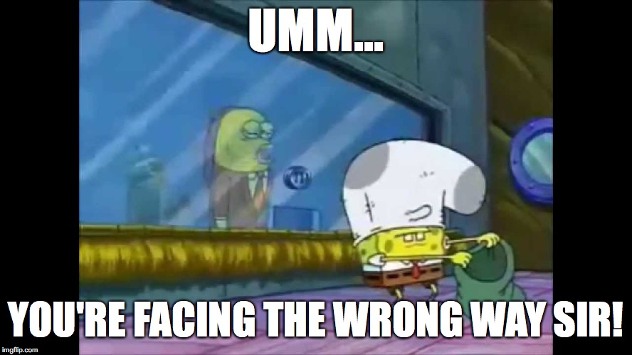 UMM... YOU'RE FACING THE WRONG WAY SIR! | made w/ Imgflip meme maker