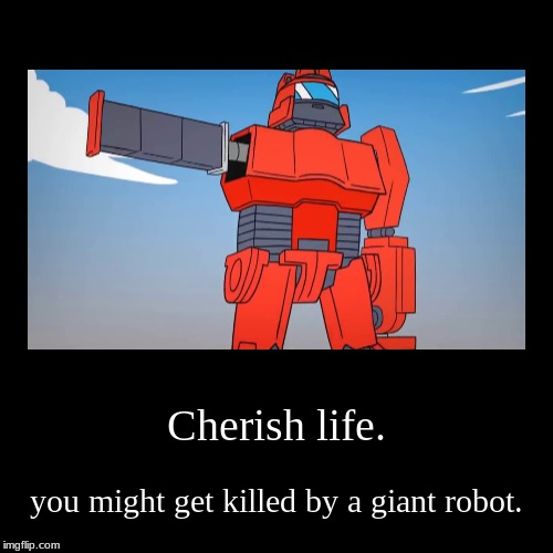 Cherish life. | you might get killed by a giant robot. | image tagged in funny,demotivationals | made w/ Imgflip demotivational maker