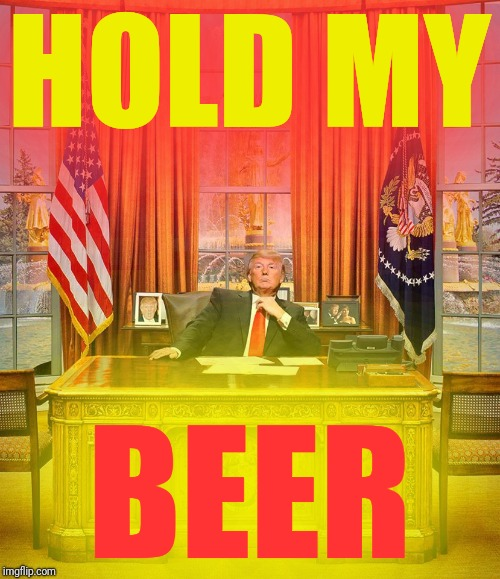 Trump Oval Office | HOLD MY BEER | image tagged in trump oval office | made w/ Imgflip meme maker