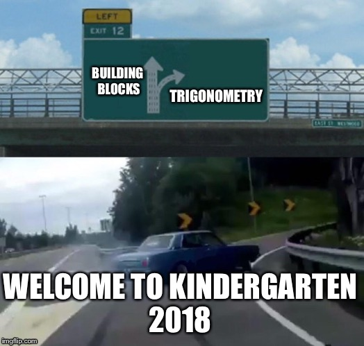 Left Exit 12 Off Ramp Meme | BUILDING BLOCKS TRIGONOMETRY WELCOME TO KINDERGARTEN 2018 | image tagged in memes,left exit 12 off ramp | made w/ Imgflip meme maker