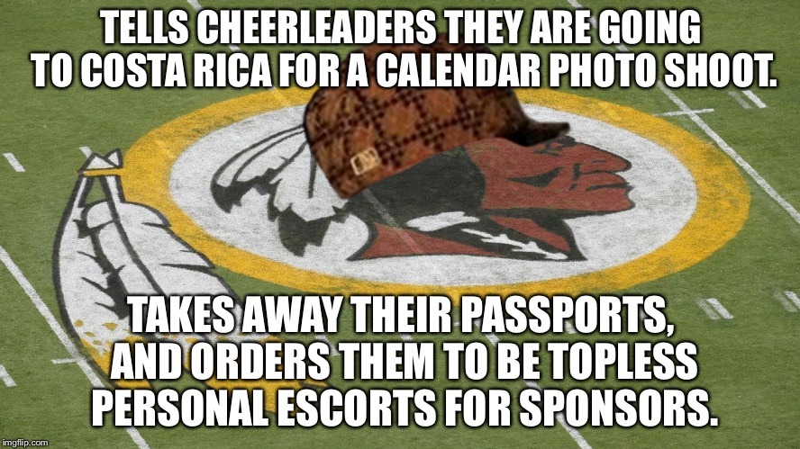 Washington Redskins are pimps |  TELLS CHEERLEADERS THEY ARE GOING TO COSTA RICA FOR A CALENDAR PHOTO SHOOT. TAKES AWAY THEIR PASSPORTS, AND ORDERS THEM TO BE TOPLESS PERSONAL ESCORTS FOR SPONSORS. | image tagged in redskins,scumbag,memes,nfl,cheerleaders,order | made w/ Imgflip meme maker
