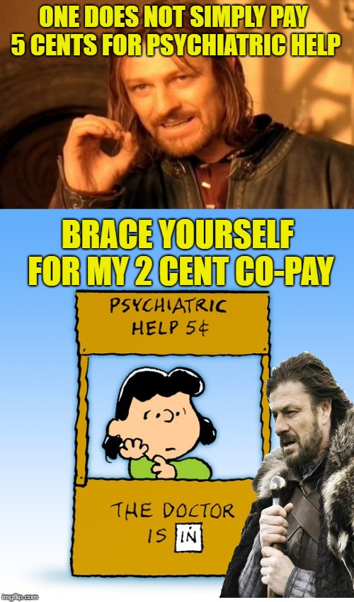 Psych Help | BRACE YOURSELF FOR MY 2 CENT CO-PAY ONE DOES NOT SIMPLY PAY 5 CENTS FOR PSYCHIATRIC HELP | image tagged in funny memes,lucy,boromir,mental health,health insurance | made w/ Imgflip meme maker