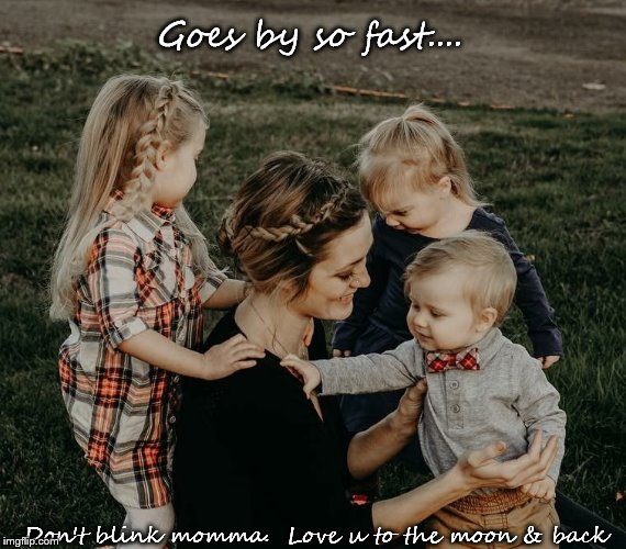 Momma & Life | Goes by so fast.... Don't blink momma.  Love u to the moon & back | image tagged in momma | made w/ Imgflip meme maker