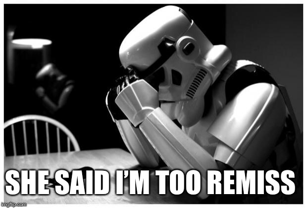 Sad Storm Trooper | SHE SAID I'M TOO REMISS | image tagged in sad storm trooper,memes,bad pun | made w/ Imgflip meme maker