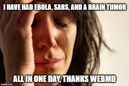First World Problems Meme | I HAVE HAD EBOLA, SARS, AND A BRAIN TUMOR ALL IN ONE DAY, THANKS WEBMD | image tagged in memes,first world problems | made w/ Imgflip meme maker