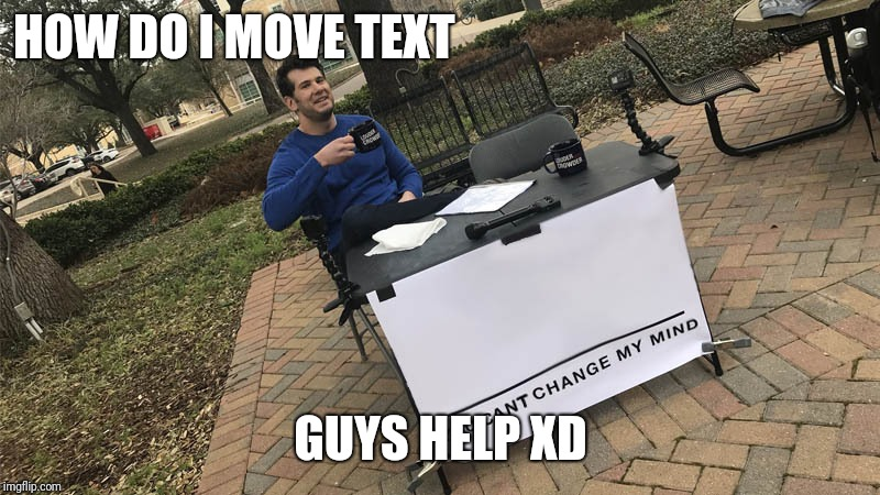 You can't change my mind | HOW DO I MOVE TEXT GUYS HELP XD | image tagged in you can't change my mind | made w/ Imgflip meme maker