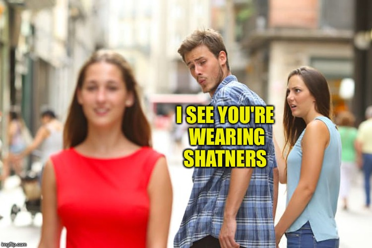 Distracted Boyfriend Meme | I SEE YOU'RE WEARING SHATNERS | image tagged in memes,distracted boyfriend | made w/ Imgflip meme maker