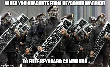 WHEN YOU GRADUATE FROM KEYBOARD WARRIOR TO ELITE KEYBOARD COMMANDO | image tagged in keyboard army | made w/ Imgflip meme maker
