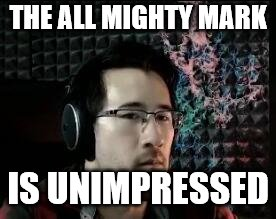 The all might markiplier | THE ALL MIGHTY MARK IS UNIMPRESSED | image tagged in markiplier not impressed | made w/ Imgflip meme maker