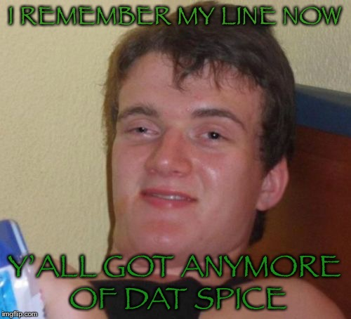 10 Guy Meme | I REMEMBER MY LINE NOW Y'ALL GOT ANYMORE OF DAT SPICE | image tagged in memes,10 guy | made w/ Imgflip meme maker