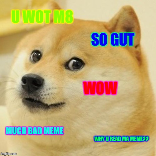 Doge Meme | U WOT M8 SO GUT WOW MUCH BAD MEME WHY U READ MA MEME?? | image tagged in memes,doge | made w/ Imgflip meme maker