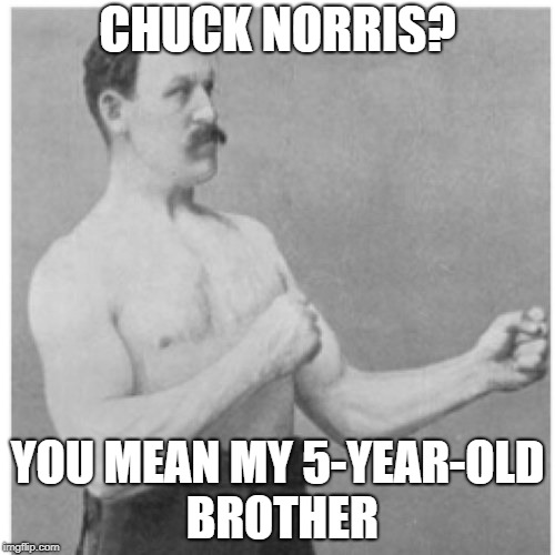 Overly Manly Man Meme | CHUCK NORRIS? YOU MEAN MY 5-YEAR-OLD BROTHER | image tagged in memes,overly manly man | made w/ Imgflip meme maker