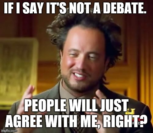 Ancient Aliens Meme | IF I SAY IT'S NOT A DEBATE. PEOPLE WILL JUST AGREE WITH ME, RIGHT? | image tagged in memes,ancient aliens | made w/ Imgflip meme maker