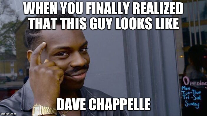 Roll Safe Think About It Meme | WHEN YOU FINALLY REALIZED THAT THIS GUY LOOKS LIKE DAVE CHAPPELLE | image tagged in memes,roll safe think about it | made w/ Imgflip meme maker