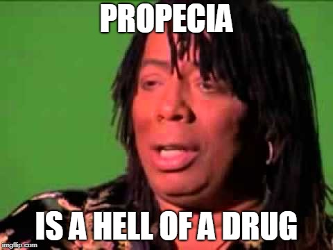 Rick James | PROPECIA IS A HELL OF A DRUG | image tagged in rick james | made w/ Imgflip meme maker