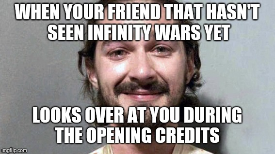 Infinity War spoilers | WHEN YOUR FRIEND THAT HASN'T SEEN INFINITY WARS YET LOOKS OVER AT YOU DURING THE OPENING CREDITS | image tagged in shia labeouf cry,infinity war,spoilers | made w/ Imgflip meme maker