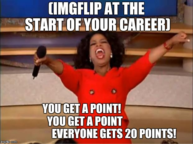 Oprah You Get A Meme | (IMGFLIP AT THE START OF YOUR CAREER) YOU GET A POINT!                   YOU GET A POINT                                 EVERYONE GETS 20 PO | image tagged in memes,oprah you get a | made w/ Imgflip meme maker