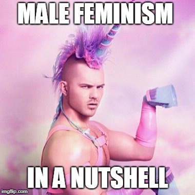 Unicorn MAN Meme | MALE FEMINISM IN A NUTSHELL | image tagged in memes,unicorn man | made w/ Imgflip meme maker