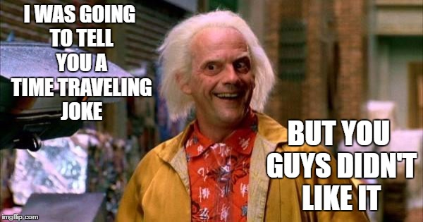 I WAS GOING TO TELL YOU A TIME TRAVELING JOKE BUT YOU GUYS DIDN'T LIKE IT | image tagged in back to future | made w/ Imgflip meme maker