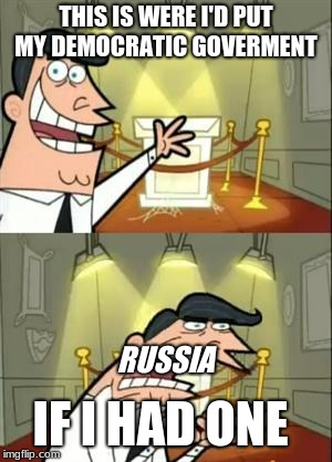 This Is Where I'd Put My Trophy If I Had One Meme | THIS IS WERE I'D PUT MY DEMOCRATIC GOVERMENT IF I HAD ONE RUSSIA | image tagged in memes,this is where i'd put my trophy if i had one | made w/ Imgflip meme maker