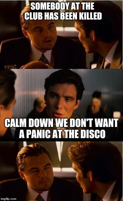 Inception Meme | SOMEBODY AT THE CLUB HAS BEEN KILLED CALM DOWN WE DON'T WANT A PANIC AT THE DISCO | image tagged in memes,inception | made w/ Imgflip meme maker