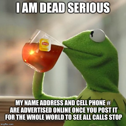 But Thats None Of My Business Meme | I AM DEAD SERIOUS MY NAME ADDRESS AND CELL PHONE # ARE ADVERTISED ONLINE ONCE YOU POST IT FOR THE WHOLE WORLD TO SEE ALL CALLS STOP | image tagged in memes,but thats none of my business,kermit the frog | made w/ Imgflip meme maker