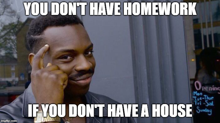 Roll Safe Think About It Meme | YOU DON'T HAVE HOMEWORK IF YOU DON'T HAVE A HOUSE | image tagged in memes,roll safe think about it | made w/ Imgflip meme maker