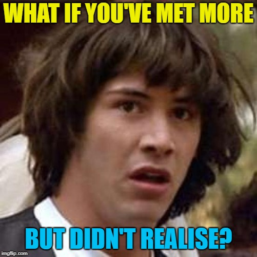 WHAT IF YOU'VE MET MORE BUT DIDN'T REALISE? | made w/ Imgflip meme maker