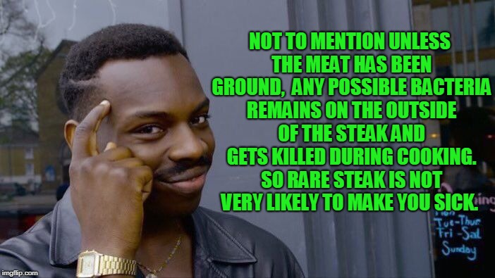 Roll Safe Think About It Meme | NOT TO MENTION UNLESS THE MEAT HAS BEEN GROUND,  ANY POSSIBLE BACTERIA REMAINS ON THE OUTSIDE OF THE STEAK AND GETS KILLED DURING COOKING. S | image tagged in memes,roll safe think about it | made w/ Imgflip meme maker