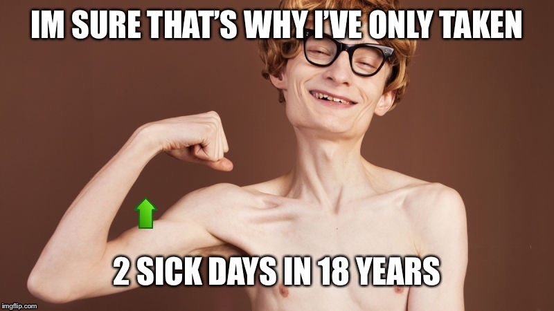 Strong arm Upvote | IM SURE THAT'S WHY I'VE ONLY TAKEN 2 SICK DAYS IN 18 YEARS | image tagged in strong arm upvote | made w/ Imgflip meme maker