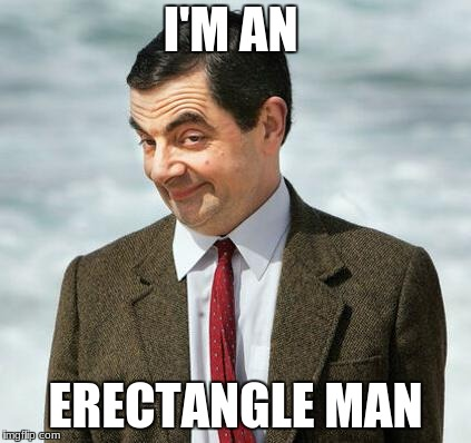mr bean | I'M AN ERECTANGLE MAN | image tagged in mr bean | made w/ Imgflip meme maker