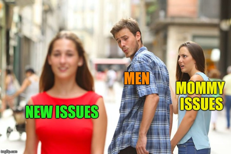Distracted Boyfriend Meme | NEW ISSUES MEN MOMMY ISSUES | image tagged in memes,distracted boyfriend | made w/ Imgflip meme maker
