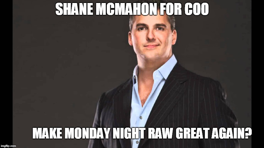 Shane McMahon For COO... | SHANE MCMAHON FOR COO MAKE MONDAY NIGHT RAW GREAT AGAIN? | image tagged in shane mcmahon | made w/ Imgflip meme maker