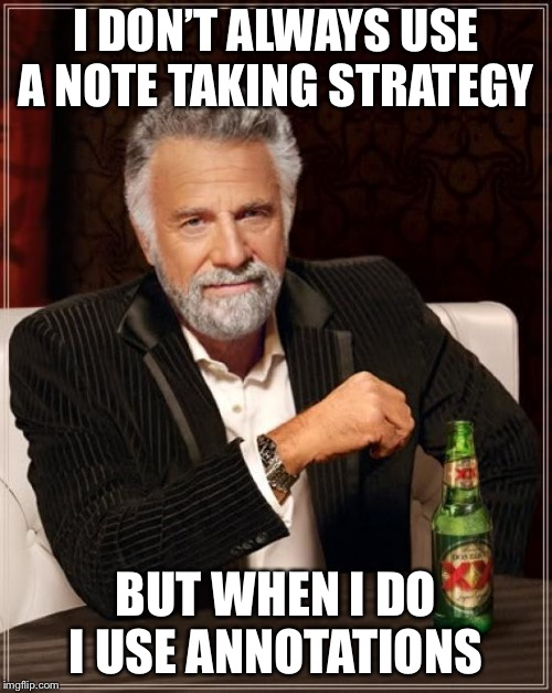 The Most Interesting Man In The World Meme | I DON'T ALWAYS USE A NOTE TAKING STRATEGY BUT WHEN I DO I USE ANNOTATIONS | image tagged in memes,the most interesting man in the world | made w/ Imgflip meme maker