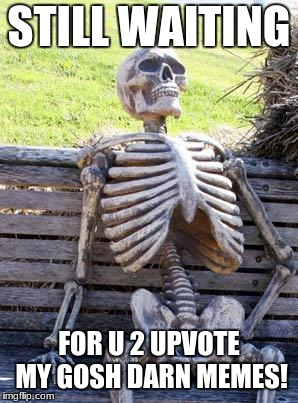Waiting Skeleton Meme | STILL WAITING FOR U 2 UPVOTE MY GOSH DARN MEMES! | image tagged in memes,waiting skeleton | made w/ Imgflip meme maker