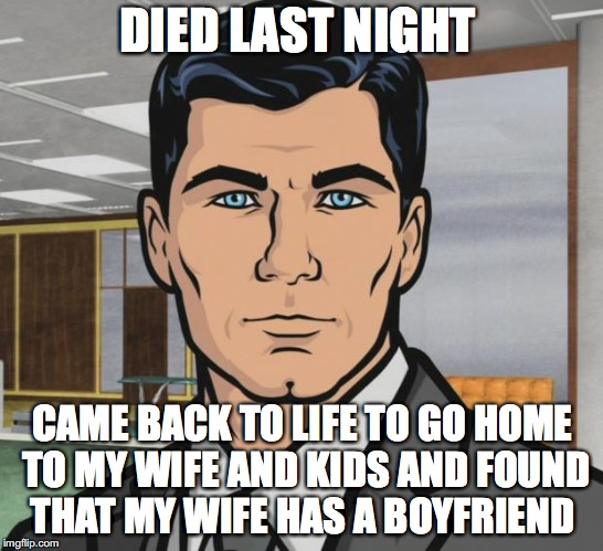 Archer Meme | DIED LAST NIGHT CAME BACK TO LIFE TO GO HOME TO MY WIFE AND KIDS AND FOUND THAT MY WIFE HAS A BOYFRIEND | image tagged in memes,archer | made w/ Imgflip meme maker