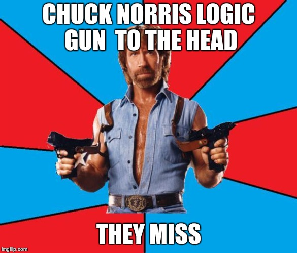 Chuck Norris With Guns Meme | CHUCK NORRIS LOGIC GUN  TO THE HEAD THEY MISS | image tagged in memes,chuck norris with guns,chuck norris | made w/ Imgflip meme maker