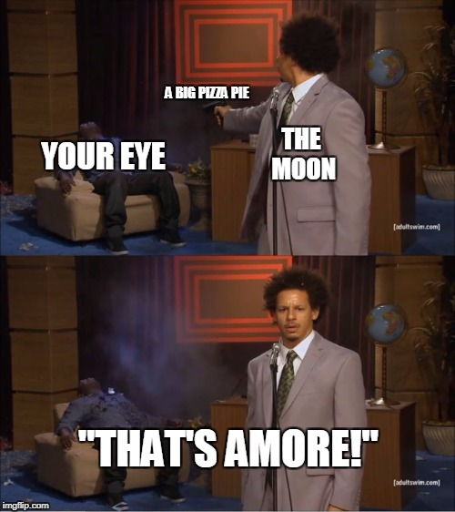 "That's amore! | THE MOON YOUR EYE A BIG PIZZA PIE ""THAT'S AMORE!"" 