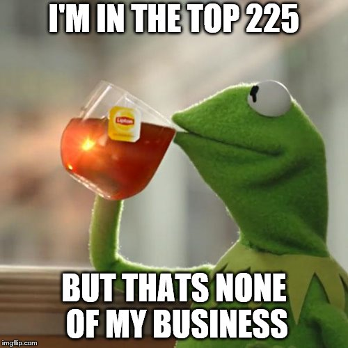 But Thats None Of My Business Meme | I'M IN THE TOP 225 BUT THATS NONE OF MY BUSINESS | image tagged in memes,but thats none of my business,kermit the frog | made w/ Imgflip meme maker