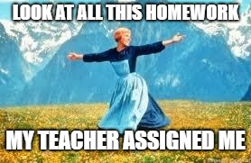 Look At All These | LOOK AT ALL THIS HOMEWORK MY TEACHER ASSIGNED ME | image tagged in memes,look at all these | made w/ Imgflip meme maker