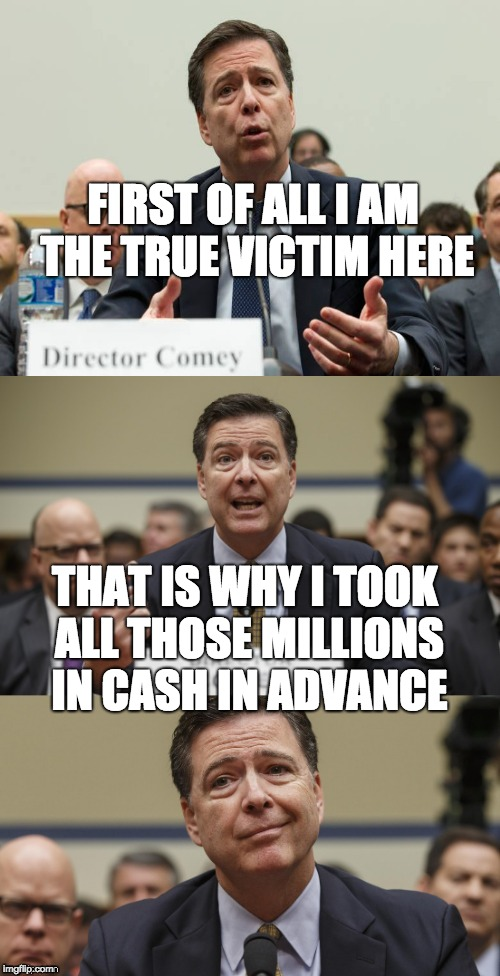 James Comey Bad Pun | FIRST OF ALL I AM THE TRUE VICTIM HERE THAT IS WHY I TOOK ALL THOSE MILLIONS IN CASH IN ADVANCE | image tagged in james comey bad pun | made w/ Imgflip meme maker