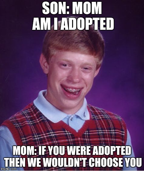 Bad Luck Brian Meme | SON: MOM AM I ADOPTED MOM: IF YOU WERE ADOPTED THEN WE WOULDN'T CHOOSE YOU | image tagged in memes,bad luck brian | made w/ Imgflip meme maker
