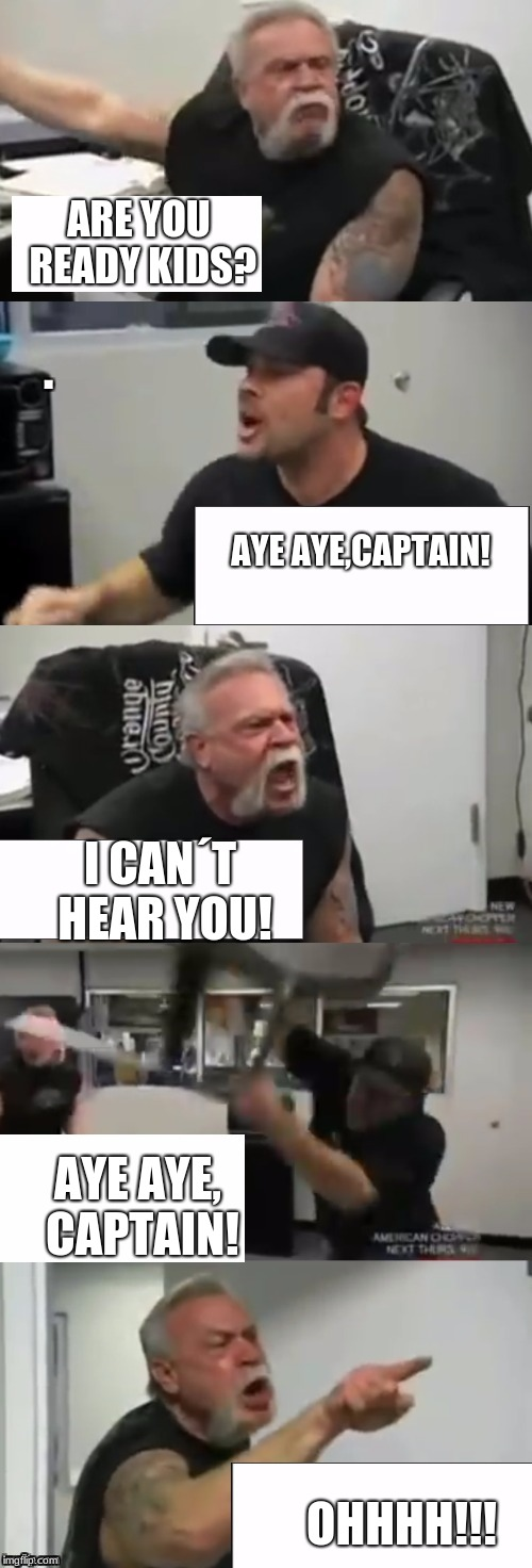 Orange county choppers fight | ARE YOU READY KIDS? OHHHH!!! AYE AYE,CAPTAIN! I CAN´T HEAR YOU! AYE AYE, CAPTAIN! | image tagged in orange county choppers fight | made w/ Imgflip meme maker