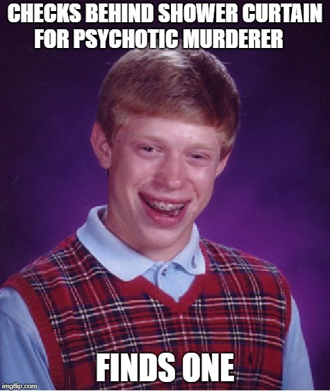 Bad Luck Brian Meme | CHECKS BEHIND SHOWER CURTAIN FOR PSYCHOTIC MURDERER FINDS ONE | image tagged in memes,bad luck brian | made w/ Imgflip meme maker