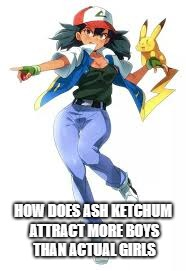 Ash Ketchum cutest being alive | HOW DOES ASH KETCHUM ATTRACT MORE BOYS THAN ACTUAL GIRLS | image tagged in pokemon,ash ketchum | made w/ Imgflip meme maker